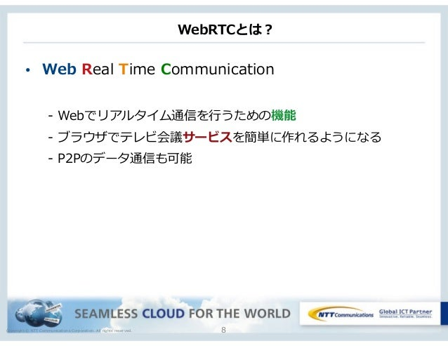 Copyright © NTT Communications Corporation. All rights reserved. WebRTCとは? • Web Real Time Communication  -‐‑‒ Webでリア...