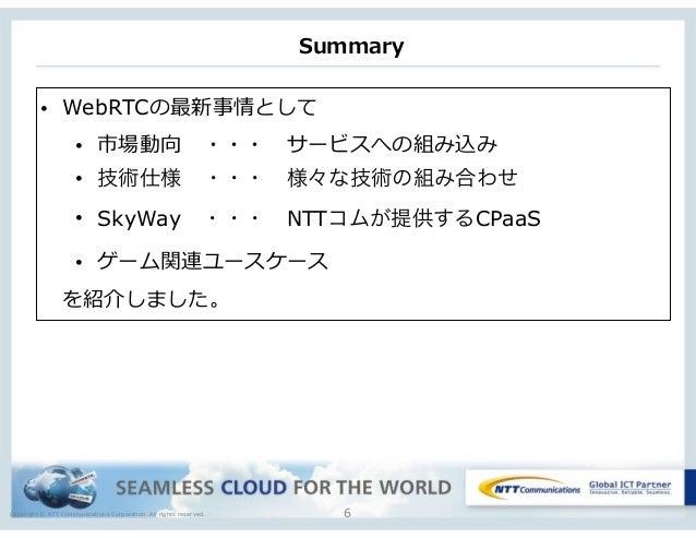 Copyright © NTT Communications Corporation. All rights reserved. Summary 6 • WebRTCの最新事情として  • 市場動向 ・・・ サービスへの組み込み  • ...