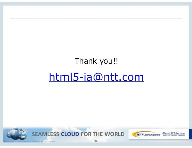 Copyright © NTT Communications Corporation. All rights reserved. 96 Thank you!!  html5-‐‑‒ia@ntt.com