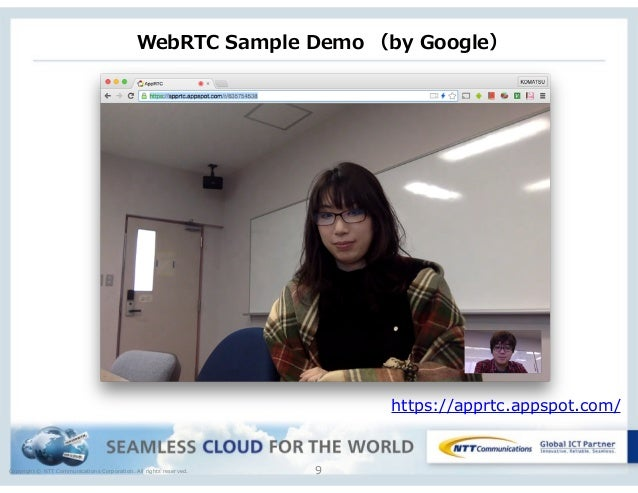 Copyright © NTT Communications Corporation. All rights reserved. WebRTC Sample Demo (by Google) 9 https://apprtc.appsp...
