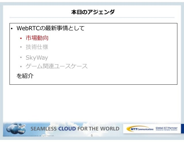 Copyright © NTT Communications Corporation. All rights reserved. 本⽇日のアジェンダ 6 • WebRTCの最新事情として  • 市場動向  • 技術仕様 • SkyWay •...