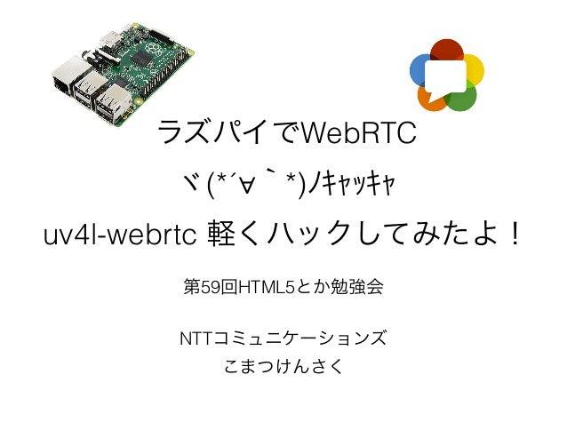 ラズパイでWebRTC ヾ(*´∀`*)ノキャッキャ uv4l-webrtc 軽くハックしてみたよ! 第59回HTML5とか勉強会 NTTコミュニケーションズ こまつけんさく