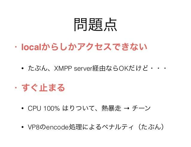 問題点 • localからしかアクセスできない • たぶん、XMPP server経由ならOKだけど・・・ • すぐ止まる • CPU 100% はりついて、熱暴走 → チーン • VP8のencode処理によるペナルティ(たぶん)