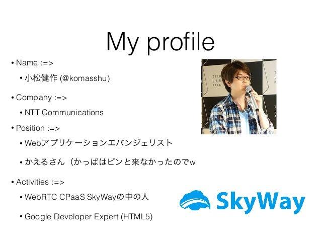 My profile • Name :=> • 小松健作 (@komasshu) • Company :=> • NTT Communications • Position :=> • Webアプリケーションエバンジェリスト • かえるさん(かっ...