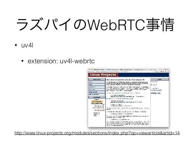 ラズパイのWebRTC事情 • uv4l • extension: uv4l-webrtc http://www.linux-projects.org/modules/sections/index.php?op=viewarticle&arti...