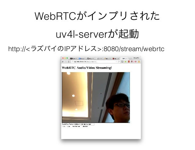 WebRTCがインプリされた uv4l-serverが起動 http://<ラズパイのIPアドレス>:8080/stream/webrtc