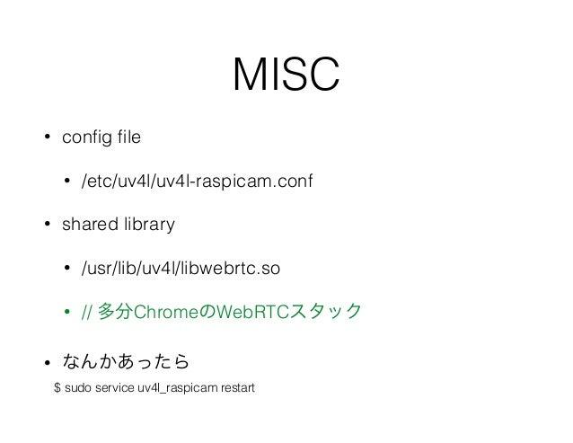 MISC • config file • /etc/uv4l/uv4l-raspicam.conf • shared library • /usr/lib/uv4l/libwebrtc.so • // 多分ChromeのWebRTCスタック • な...