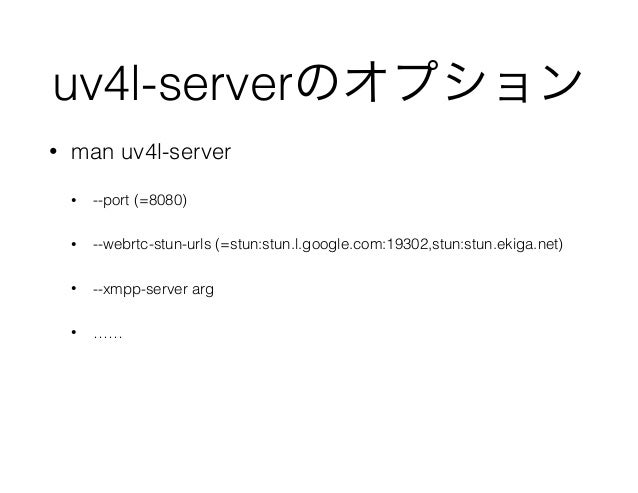 uv4l-serverのオプション • man uv4l-server • --port (=8080) • --webrtc-stun-urls (=stun:stun.l.google.com:19302,stun:stun.ekiga.n...