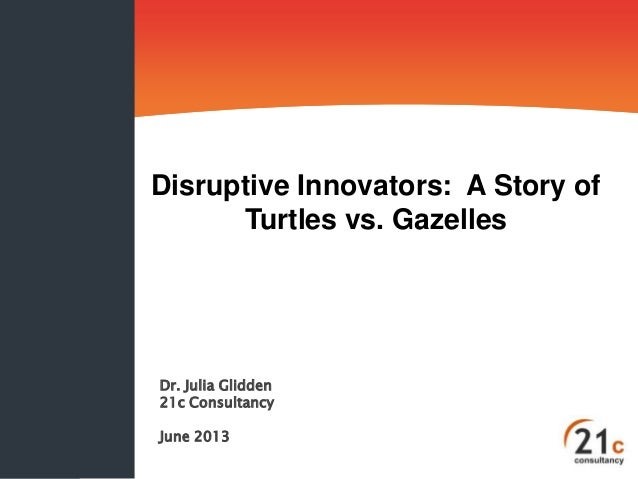 Disruptive Innovators: A Story of Turtles vs. Gazelles  Dr. Julia Glidden 21c Consultancy June 2013