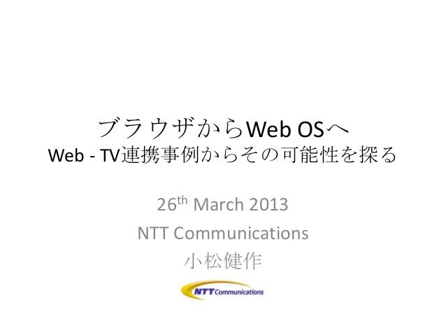 ブラウザからWeb OSへWeb - TV連携事例からその可能性を探る       26th March 2013     NTT Communications          小松健作