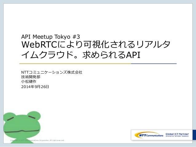 API Meetup Tokyo #3  WebRTCにより可視化されるリアルタ  イムクラウド。求められるAPI  NTTコミュニケーションズ株式会社  技術開発部  小松健作  2014年9月26日  Copyright © NTT Com...