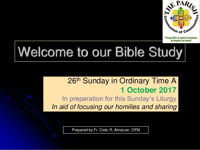 Welcome to our Bible Study 26th Sunday in Ordinary Time A 1 October 2017 In preparation for this Sunday's Liturgy In aid o...