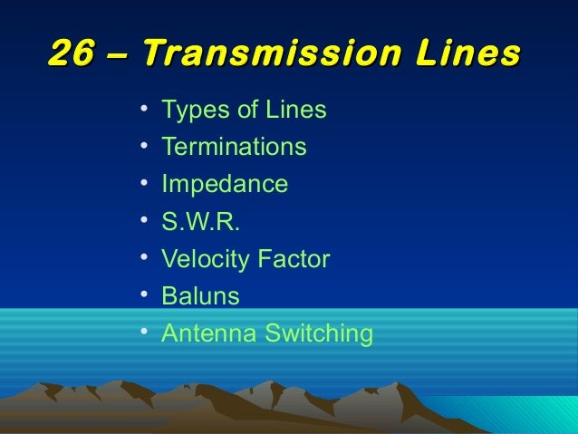 • Types of Lines • Terminations • Impedance • S.W.R. • Velocity Factor • Baluns • Antenna Switching 26 – Transmission Line...