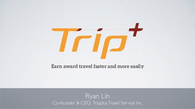 Ryan Lin Co-founder & CEO, TripplusTravel Service Inc. Earn award travel faster and more easily