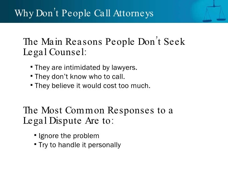Why Don't People Call Attorneys  <ul><li>They are intimidated by lawyers. </li></ul><ul><li>They don't know who to call. <...