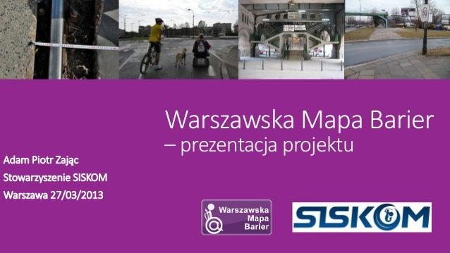 Warszawska Mapa Barier                        – prezentacja projektuAdam Piotr ZającStowarzyszenie SISKOMWarszawa 27/03/2013