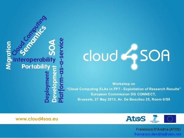 """www.cloud4soa.euFrancesco D'Andria (ATOS)francesco.dandria@atos.netWorkshop on""""Cloud Computing SLAs in FP7 - Exploitation ..."""