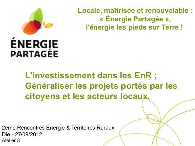 Locale, maîtrisée et renouvelable :                                    « Énergie Partagée »,                              ...