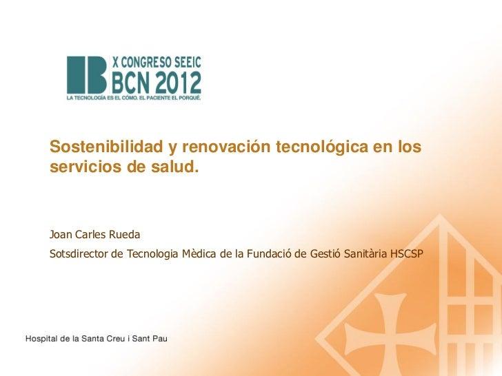 Sostenibilidad y renovación tecnológica en losservicios de salud.Joan Carles RuedaSotsdirector de Tecnologia Mèdica de la ...
