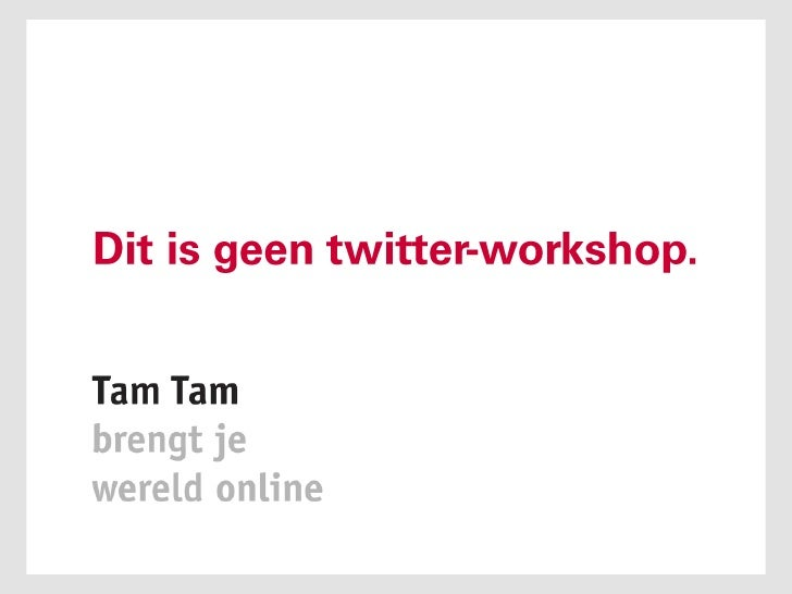 Dit is geen twitter-workshop.<br />