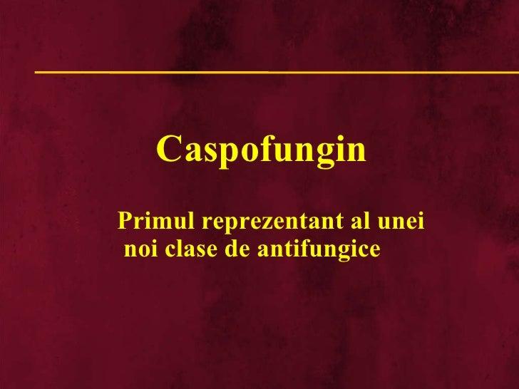Caspofungin Primul reprezentant al unei noi clase de antifungice