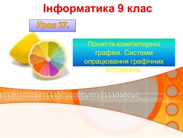 Інформатика 9 клас       Поняття компютерної         графіки. Системи      опрацювання графічних            зображень.