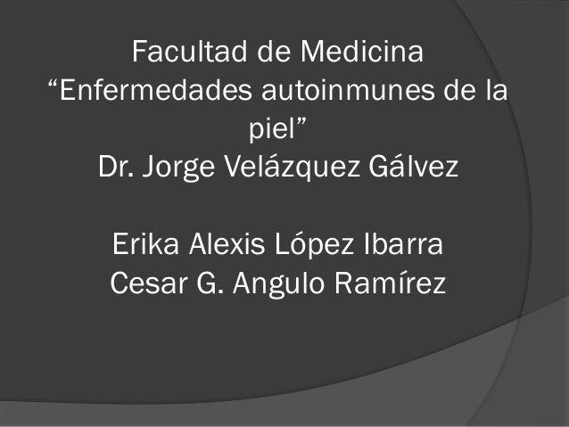 "Facultad de Medicina ""Enfermedades autoinmunes de la piel"" Dr. Jorge Velázquez Gálvez Erika Alexis López Ibarra Cesar G. A..."