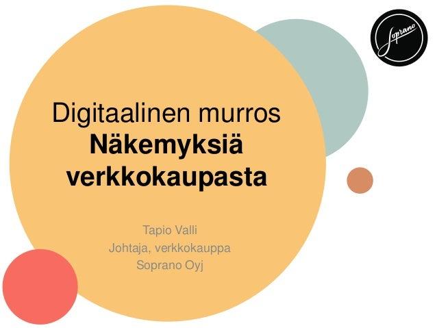 Digitaalinen murros Näkemyksiä verkkokaupasta Tapio Valli Johtaja, verkkokauppa Soprano Oyj