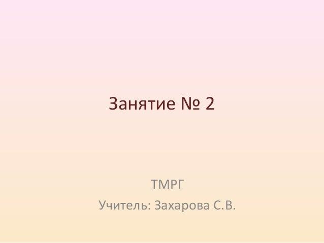 Занятие № 2  ТМРГ  Учитель: Захарова С.В.
