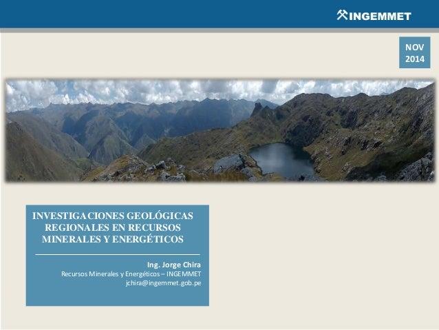 INVESTIGACIONES GEOLÓGICAS REGIONALES EN RECURSOS MINERALES Y ENERGÉTICOS Ing. Jorge Chira Recursos Minerales y Energético...