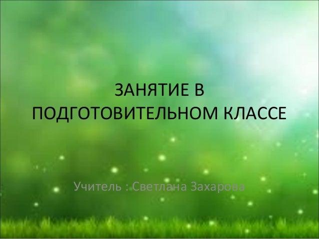 ЗАНЯТИЕ В ПОДГОТОВИТЕЛЬНОМ КЛАССЕ Учитель : Светлана Захарова