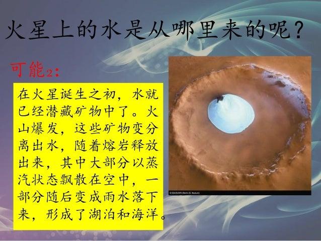 火星上的水是从哪里来的呢? 可能2: 在火星诞生之初,水就 已经潜藏矿物中了。火 山爆发,这些矿物变分 离出水,随着熔岩释放 出来,其中大部分以蒸 汽状态飘散在空中,一 部分随后变成雨水落下 来,形成了湖泊和海洋。