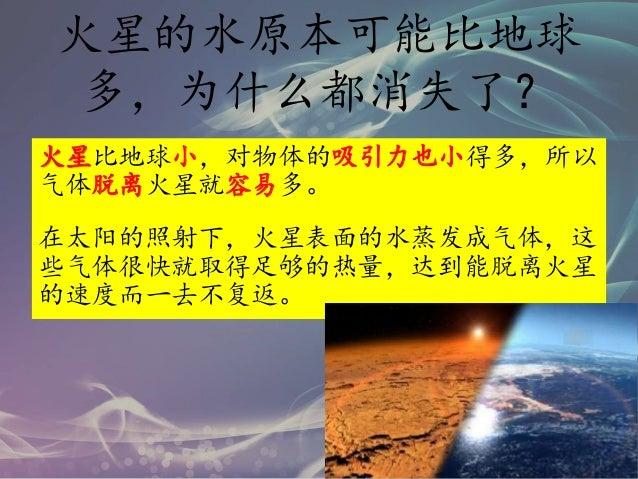 火星的水原本可能比地球 多,为什么都消失了? 火星比地球小,对物体的吸引力也小得多,所以 气体脱离火星就容易多。 在太阳的照射下,火星表面的水蒸发成气体,这 些气体很快就取得足够的热量,达到能脱离火星 的速度而一去不复返。