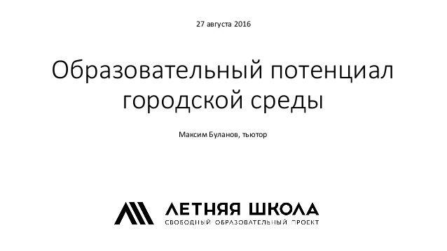 Образовательный потенциал городской среды 27 августа 2016 Максим Буланов, тьютор