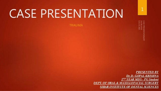CASE PRESENTATION TRAUMA PRESENTED BY Dr. D. GOPAL KRISHNA 2ND YEAR MDS - PG Student DEPT. OF ORAL & MAXILLOFACIAL SURGERY...