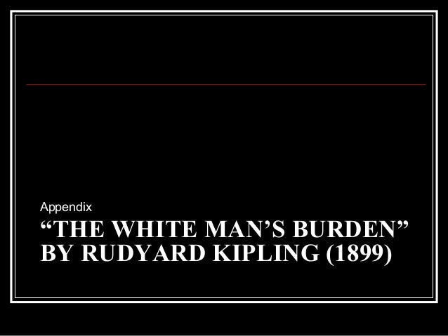 the white mans burden by rudyard kipling Best answer: the white man's burden is a poem by the english poet rudyard kipling it was originally published in the popular magazine mcclure's in 1899, with the subtitle the united states and the philippine islands.