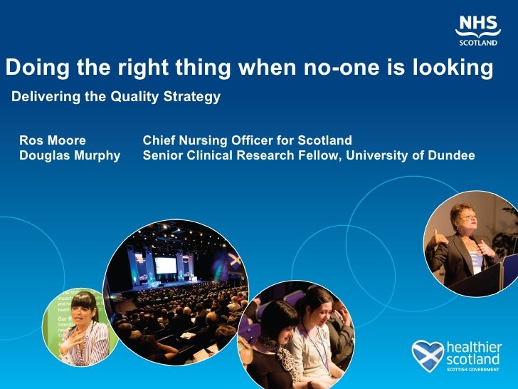 Doing the right thing when no-one is looking Delivering the Quality Strategy Ros Moore   Chief Nursing Officer for Scotlan...