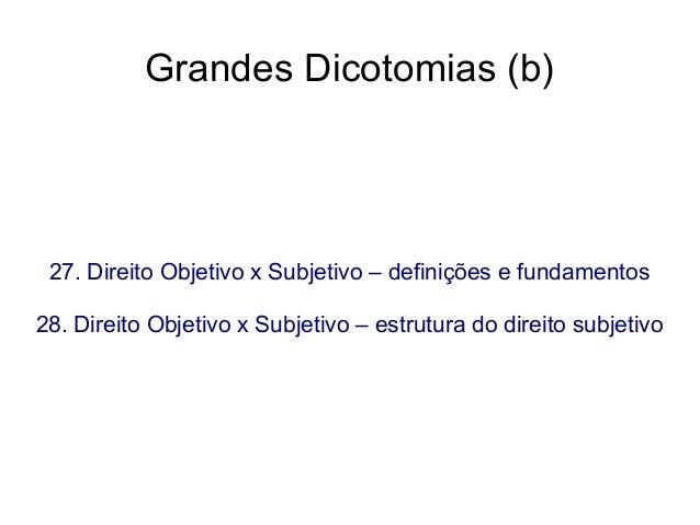 Grandes Dicotomias (b)  27. Direito Objetivo x Subjetivo – definições e fundamentos 28. Direito Objetivo x Subjetivo – est...