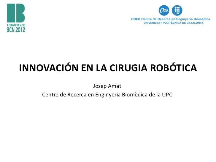 INNOVACIÓN EN LA CIRUGIA ROBÓTICA                        Josep Amat    Centre de Recerca en Enginyeria Biomèdica de la UPC