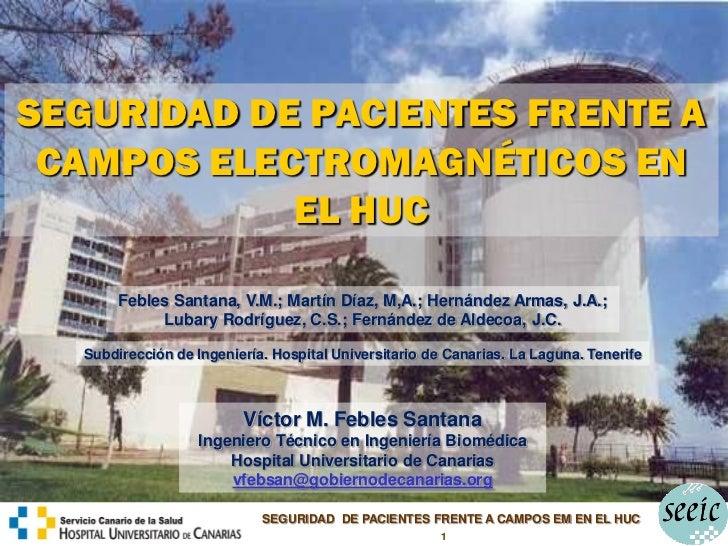 SEGURIDAD DE PACIENTES FRENTE A CAMPOS ELECTROMAGNÉTICOS EN            EL HUC        Febles Santana, V.M.; Martín Díaz, M,...