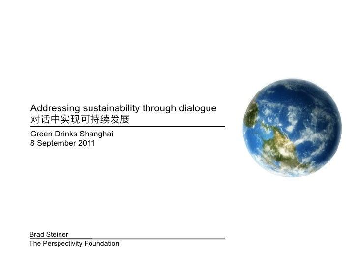 Addressing sustainability through dialogueGreen Drinks Shanghai8 September 2011Brad SteinerThe Perspectivity Foundation
