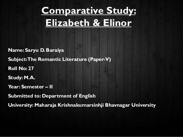 Comparative Study: Elizabeth & Elinor Name: Saryu D. Baraiya Subject:The Romantic Literature (Paper-V) Roll No: 27 Study: ...