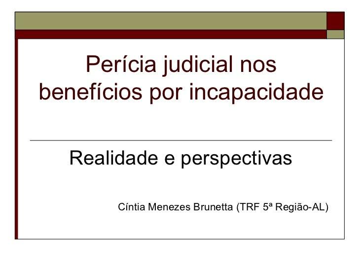 Perícia judicial nos benefícios por incapacidade   Realidade e perspectivas Cíntia Menezes Brunetta (TRF 5ª Região-AL)