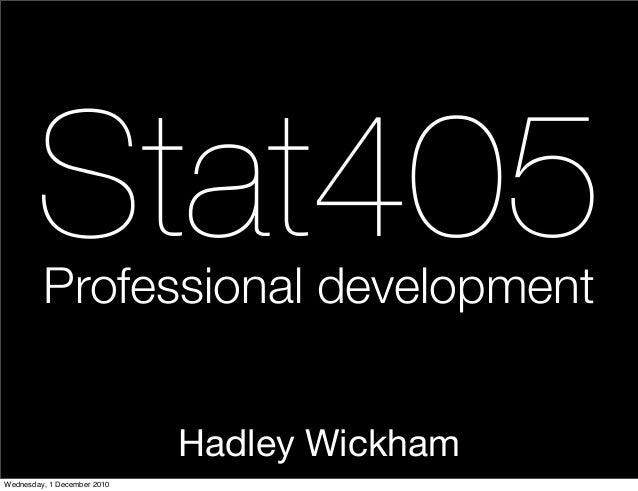 Hadley Wickham Stat405Professional development Wednesday, 1 December 2010
