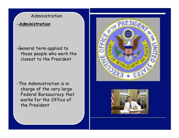 Administration-Administration-General term applied to  those people who work the  closest to the President-The Administrat...