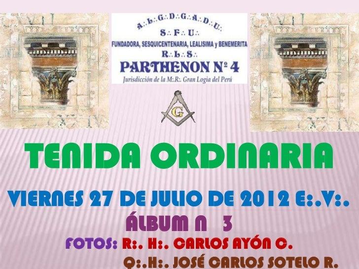 TENIDA ORDINARIAVIERNES 27 DE JULIO DE 2012 E:.V:.           ÁLBUM N 3     FOTOS: R:. H:. CARLOS AYÓN C.            Q:.H:....