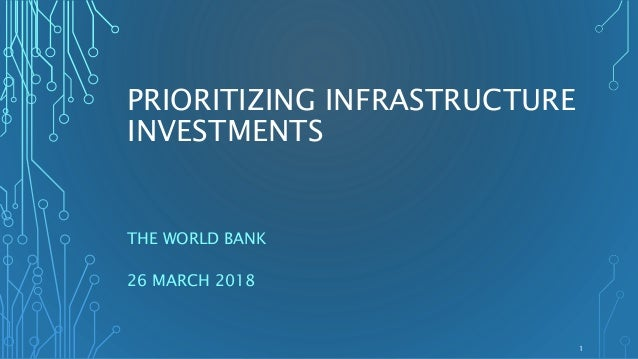 PRIORITIZING INFRASTRUCTURE INVESTMENTS THE WORLD BANK 26 MARCH 2018 1