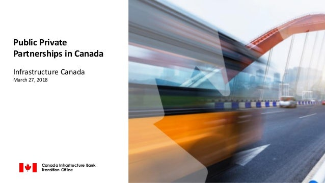 Public Private Partnerships in Canada Infrastructure Canada March 27, 2018 Canada Infrastructure Bank Transition Office