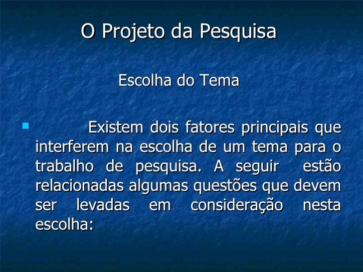 <ul><li>O Projeto da Pesquisa   </li></ul><ul><li>Escolha do Tema  </li></ul><ul><li>Existem dois fatores principais que i...
