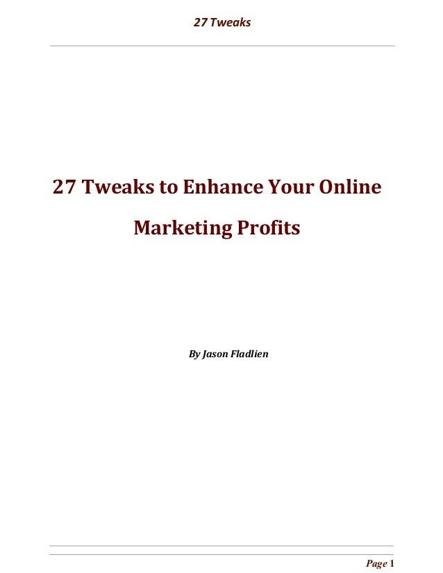 27 Tweaks            27 Tweaks to Enhance Your Online Marketing Profits             By Jason Fla...